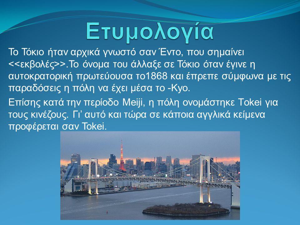 Το Τόκιο ήταν αρχικά γνωστό σαν Έντο, που σημαίνει >.Το όνομα του άλλαξε σε Τόκιο όταν έγινε η αυτοκρατορική πρωτεύουσα το1868 και έπρεπε σύμφωνα με τ