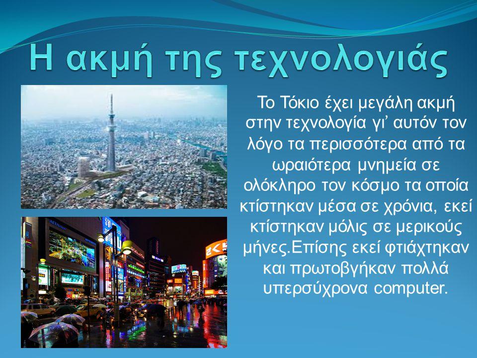 Το Τόκιο έχει μεγάλη ακμή στην τεχνολογία γι ' αυτόν τον λόγο τα περισσότερα από τα ωραιότερα μνημεία σε ολόκληρο τον κόσμο τα οποία κτίστηκαν μέσα σε