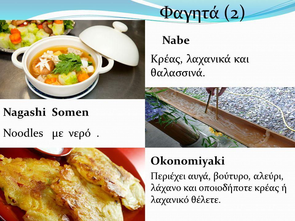 Noodles με νερό. Nagashi Somen Nabe Κρέας, λαχανικά και θαλασσινά. Okonomiyaki Περιέχει αυγά, βούτυρο, αλεύρι, λάχανο και οποιoδήποτε κρέας ή λαχανικό