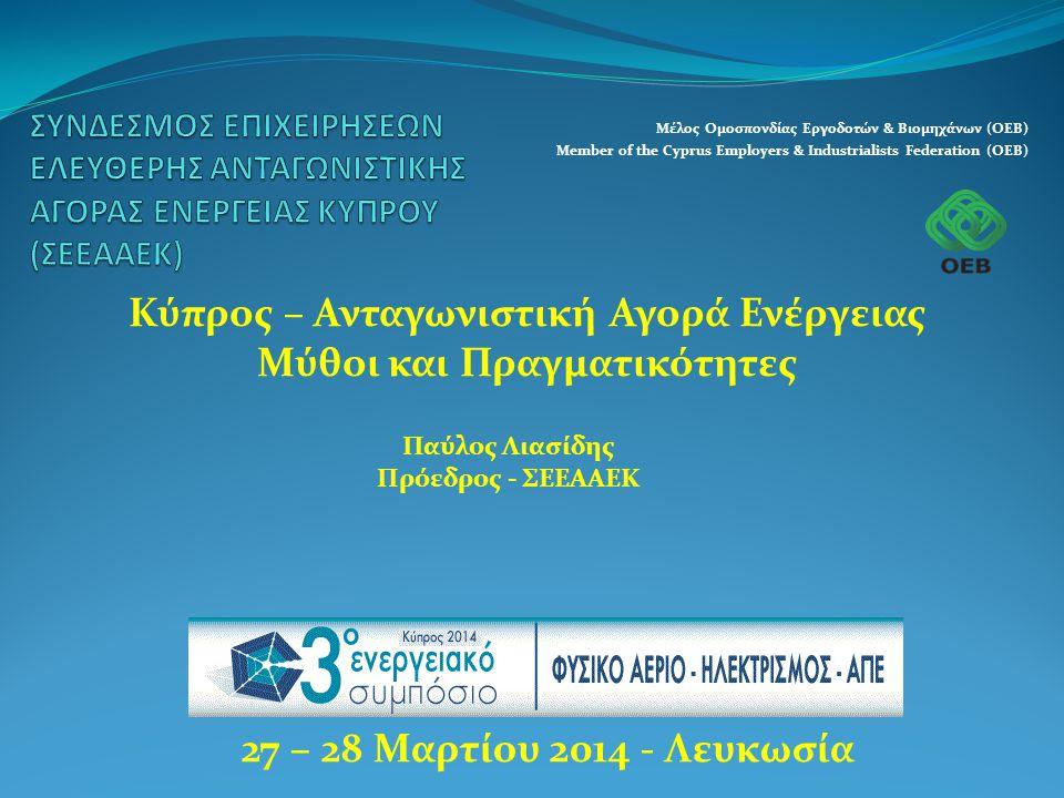 Μέλος Ομοσπονδίας Εργοδοτών & Βιομηχάνων (ΟΕΒ) Member of the Cyprus Employers & Industrialists Federation (OEB) 27 – 28 Μαρτίου 2014 - Λευκωσία Κύπρος – Ανταγωνιστική Αγορά Ενέργειας Μύθοι και Πραγματικότητες Παύλος Λιασίδης Πρόεδρος - ΣΕΕΑΑΕΚ