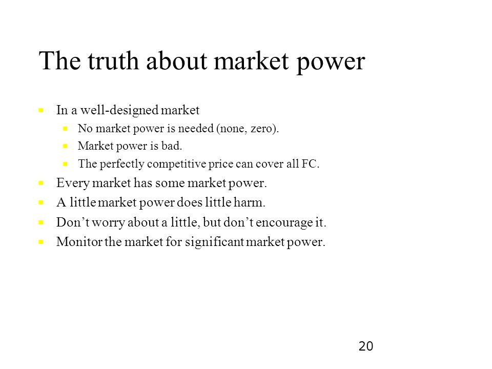 20 The truth about market power ■ ■ In a well-designed market ■ ■ No market power is needed (none, zero). ■ ■ Market power is bad. ■ ■ The perfectly c