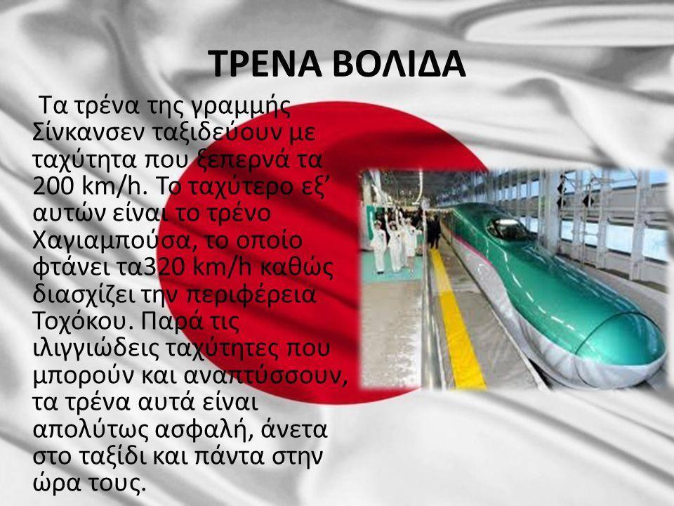 ΤΡΕΝΑ ΒΟΛΙΔΑ Τα τρένα της γραμμής Σίνκανσεν ταξιδεύουν με ταχύτητα που ξεπερνά τα 200 km/h. Το ταχύτερο εξ' αυτών είναι το τρένο Χαγιαμπούσα, το οποίο