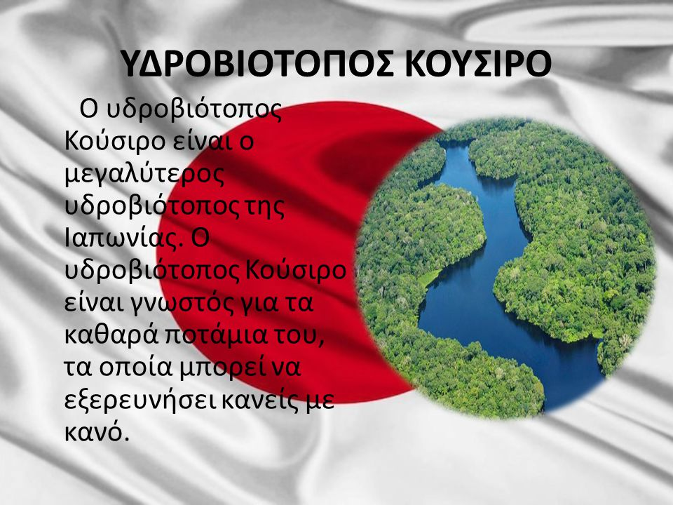 ΥΔΡΟΒΙΟΤΟΠΟΣ ΚΟΥΣΙΡΟ Ο υδροβιότοπος Κούσιρο είναι ο μεγαλύτερος υδροβιότοπος της Ιαπωνίας. Ο υδροβιότοπος Κούσιρο είναι γνωστός για τα καθαρά ποτάμια