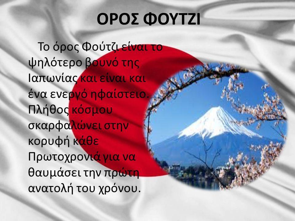 ΟΡΟΣ ΦΟΥΤΖΙ Το όρος Φούτζι είναι το ψηλότερο βουνό της Ιαπωνίας και είναι και ένα ενεργό ηφαίστειο. Πλήθος κόσμου σκαρφαλώνει στην κορυφή κάθε Πρωτοχρ