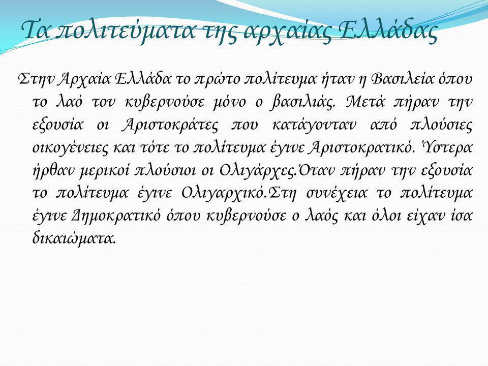 Τα πολιτεύματα της αρχαίας Ελλάδας Στην Αρχαία Ελλάδα το πρώτο πολίτευμα ήταν η Βασιλεία όπου το λαό τον κυβερνούσε μόνο ο βασιλιάς. Μετά πήραν την εξ