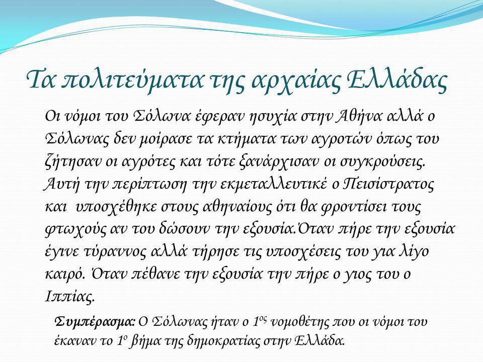 Τα πολιτεύματα της αρχαίας Ελλάδας Οι νόμοι του Σόλωνα έφεραν ησυχία στην Αθήνα αλλά ο Σόλωνας δεν μοίρασε τα κτήματα των αγροτών όπως του ζήτησαν οι αγρότες και τότε ξανάρχισαν οι συγκρούσεις.