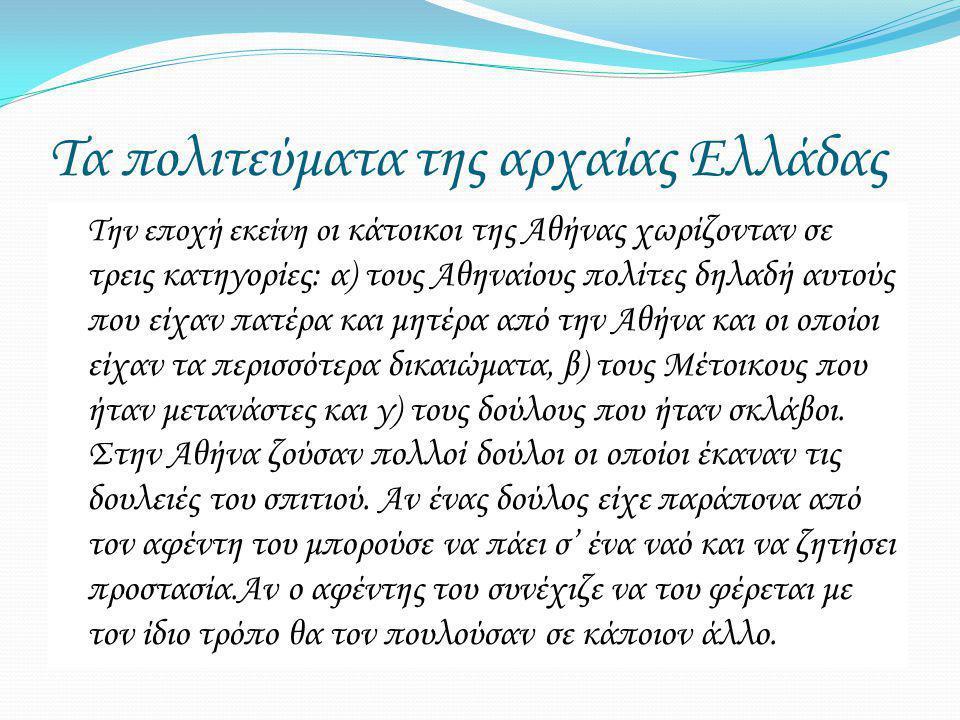 Τα πολιτεύματα της αρχαίας Ελλάδας Την εποχή εκείνη ο ι κάτοικοι της Αθήνας χωρίζονταν σε τρεις κατηγορίες: α) τους Αθηναίους πολίτες δηλαδή αυτούς που είχαν πατέρα και μητέρα από την Αθήνα και οι οποίοι είχαν τα περισσότερα δικαιώματα, β) τους Μέτοικους που ήταν μετανάστες και γ) τους δούλους που ήταν σκλάβοι.