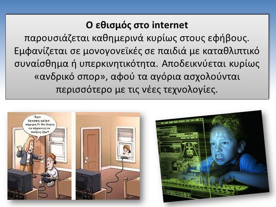 Ο εθισμός στο internet παρουσιάζεται καθημερινά κυρίως στους εφήβους. Εμφανίζεται σε μονογονεϊκές σε παιδιά με καταθλιπτικό συναίσθημα ή υπερκινητικότ