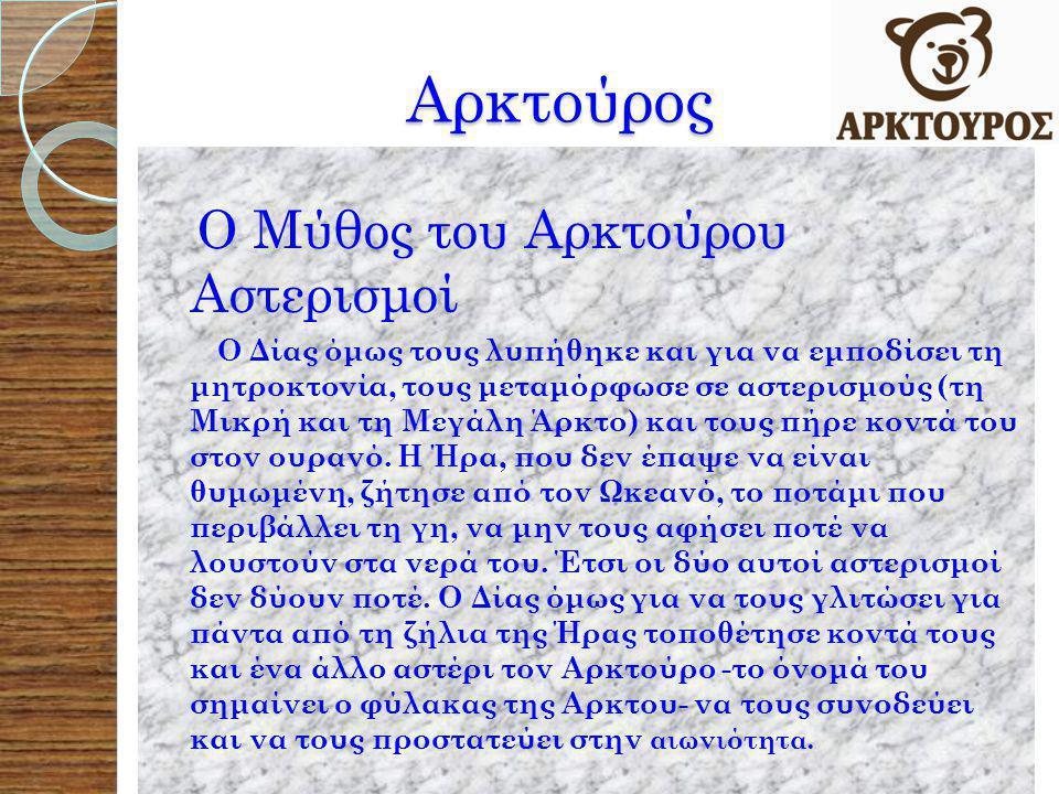 Αρκτούρος Αρκτούρος Ο Μύθος του Αρκτούρου Αστερισμοί Ο Δίας όμως τους λυπήθηκε και για να εμποδίσει τη μητροκτονία, τους μεταμόρφωσε σε αστερισμούς (τη Μικρή και τη Μεγάλη Άρκτο) και τους πήρε κοντά του στον ουρανό.