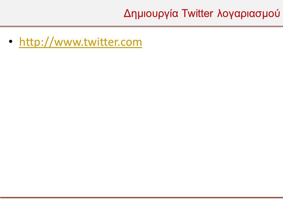 Δημιουργία Twitter λογαριασμού • http://www.twitter.com http://www.twitter.com
