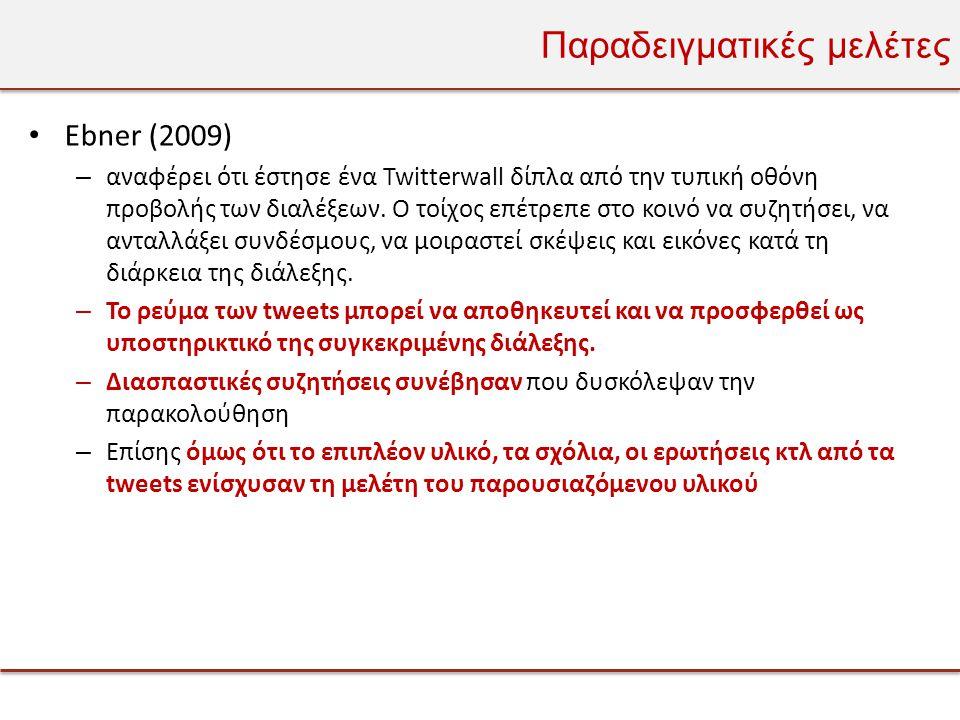 Παραδειγματικές μελέτες • Ebner (2009) – αναφέρει ότι έστησε ένα Twitterwall δίπλα από την τυπική οθόνη προβολής των διαλέξεων.