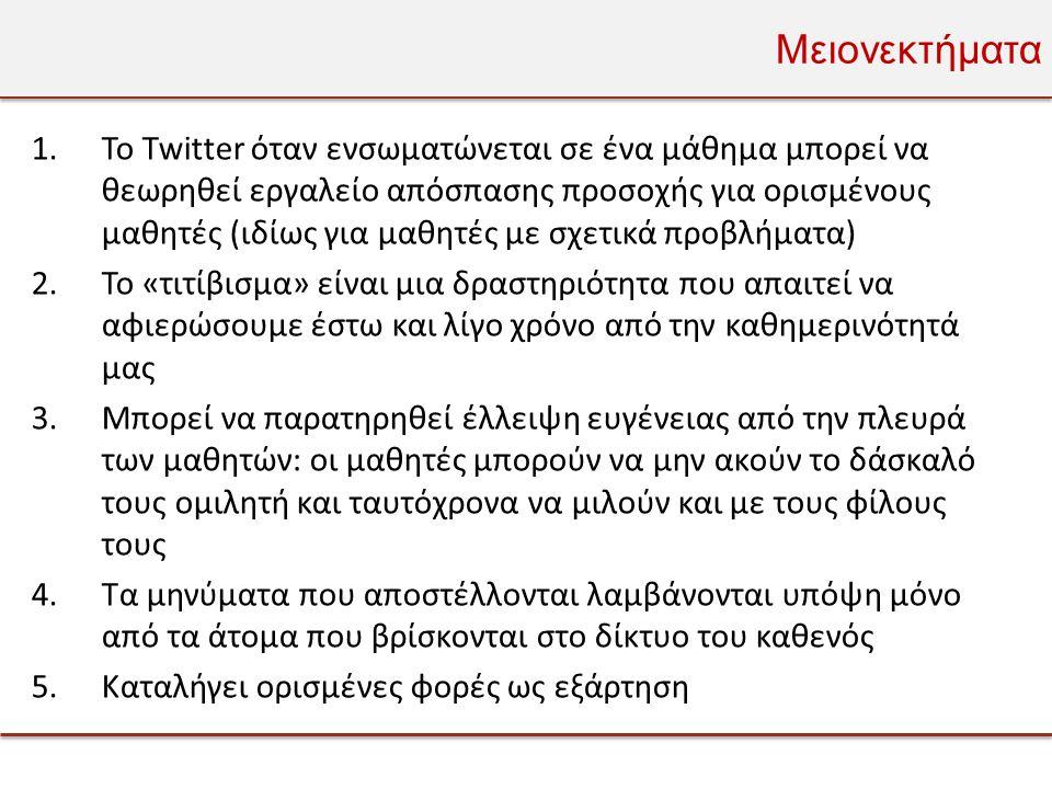 Μειονεκτήματα 1.Το Twitter όταν ενσωματώνεται σε ένα μάθημα μπορεί να θεωρηθεί εργαλείο απόσπασης προσοχής για ορισμένους μαθητές (ιδίως για μαθητές με σχετικά προβλήματα) 2.Το «τιτίβισμα» είναι μια δραστηριότητα που απαιτεί να αφιερώσουμε έστω και λίγο χρόνο από την καθημερινότητά μας 3.Μπορεί να παρατηρηθεί έλλειψη ευγένειας από την πλευρά των μαθητών: οι μαθητές μπορούν να μην ακούν το δάσκαλό τους ομιλητή και ταυτόχρονα να μιλούν και με τους φίλους τους 4.Τα μηνύματα που αποστέλλονται λαμβάνονται υπόψη μόνο από τα άτομα που βρίσκονται στο δίκτυο του καθενός 5.Καταλήγει ορισμένες φορές ως εξάρτηση