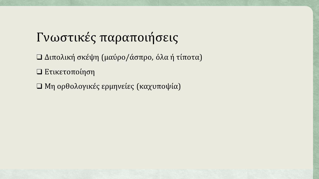 Γνωστικές παραποιήσεις  Διπολική σκέψη (μαύρο/άσπρο, όλα ή τίποτα)  Ετικετοποίηση  Μη ορθολογικές ερμηνείες (καχυποψία)