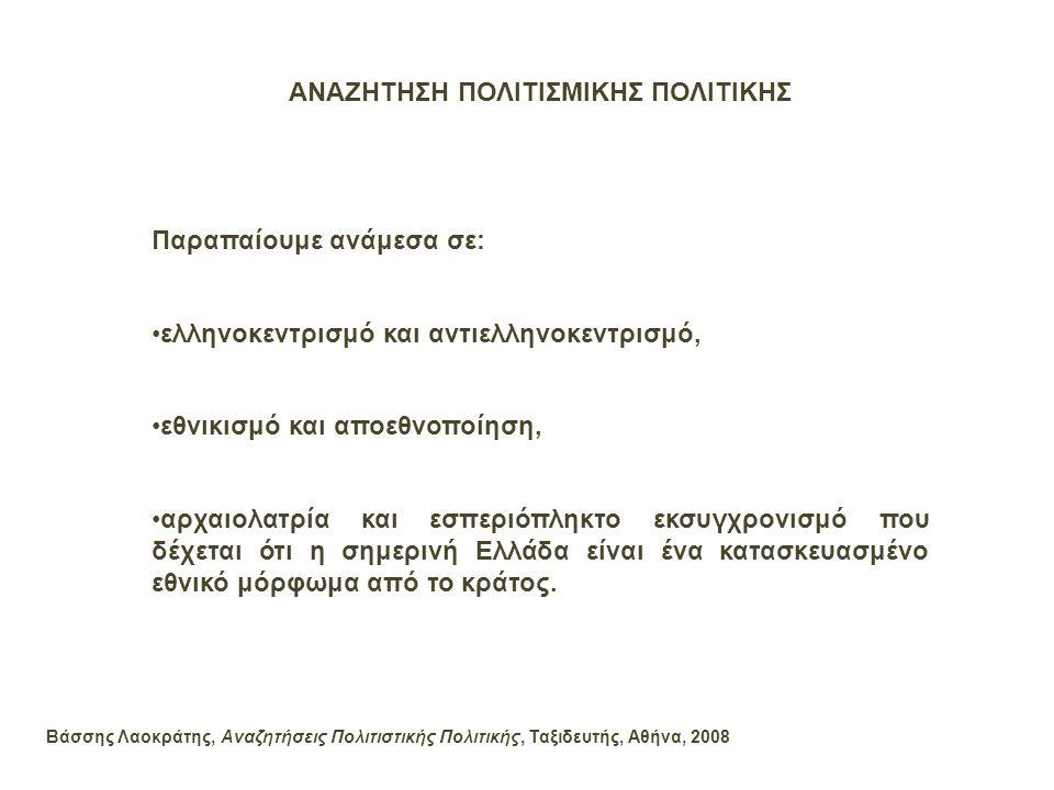 ΑΝΑΖΗΤΗΣΗ ΠΟΛΙΤΙΣΜΙΚΗΣ ΠΟΛΙΤΙΚΗΣ Παραπαίουμε ανάμεσα σε: •ελληνοκεντρισμό και αντιελληνοκεντρισμό, •εθνικισμό και αποεθνοποίηση, •αρχαιολατρία και εσπ