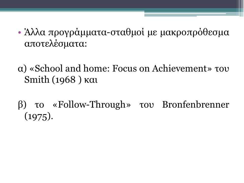 •Άλλα προγράμματα-σταθμοί με μακροπρόθεσμα αποτελέσματα: α) «School and home: Focus on Achievement» του Smith (1968 ) και β) το «Follow-Through» του Bronfenbrenner (1975).