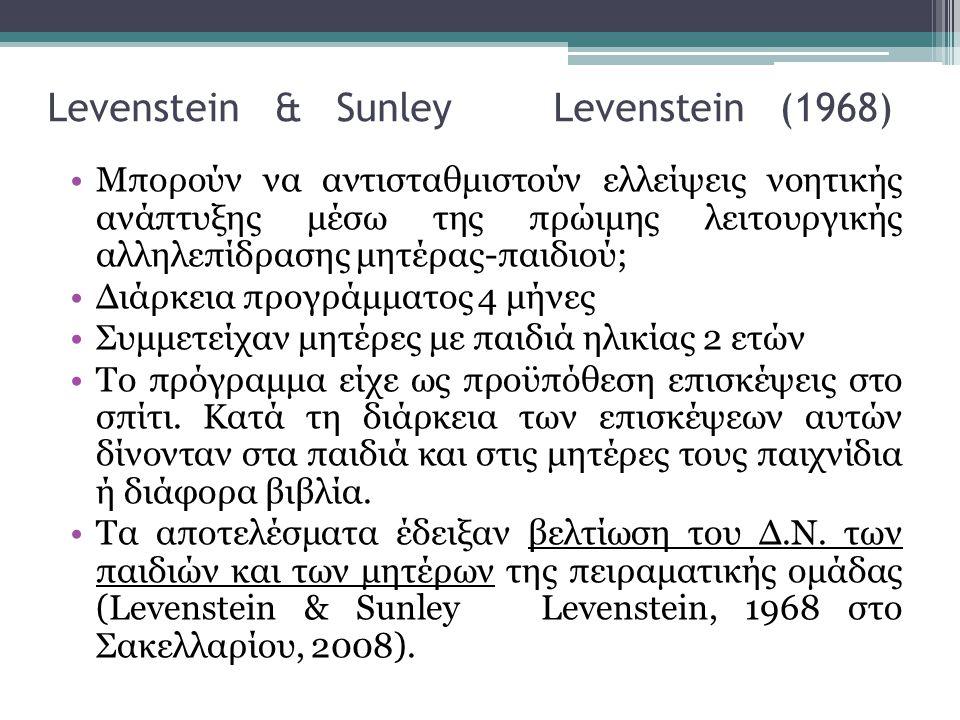Levenstein & Sunley Levenstein (1968) •Μπορούν να αντισταθμιστούν ελλείψεις νοητικής ανάπτυξης μέσω της πρώιμης λειτουργικής αλληλεπίδρασης μητέρας-παιδιού; •Διάρκεια προγράμματος 4 μήνες •Συμμετείχαν μητέρες με παιδιά ηλικίας 2 ετών •Το πρόγραμμα είχε ως προϋπόθεση επισκέψεις στο σπίτι.