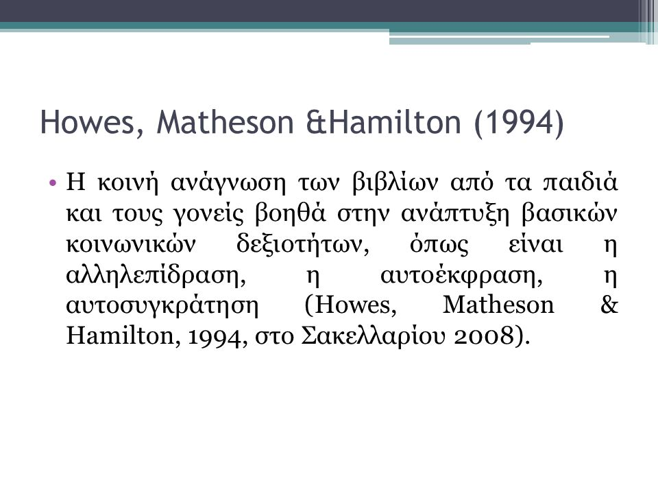 Howes, Matheson &Hamilton (1994) •Η κοινή ανάγνωση των βιβλίων από τα παιδιά και τους γονείς βοηθά στην ανάπτυξη βασικών κοινωνικών δεξιοτήτων, όπως είναι η αλληλεπίδραση, η αυτοέκφραση, η αυτοσυγκράτηση (Howes, Matheson & Hamilton, 1994, στο Σακελλαρίου 2008).
