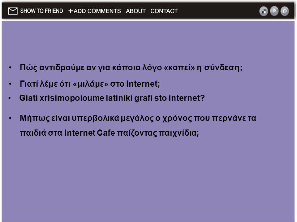 •Πώς αντιδρούμε αν για κάποιο λόγο «κοπεί» η σύνδεση; •Γιατί λέμε ότι «μιλάμε» στο Internet; •Giati xrisimopoioume latiniki grafi sto internet? •Μήπως