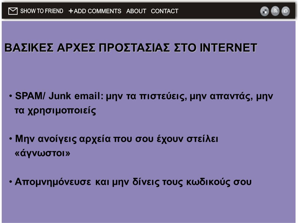 • SPAM/ Junk email: μην τα πιστεύεις, μην απαντάς, μην τα χρησιμοποιείς • Μην ανοίγεις αρχεία που σου έχουν στείλει «άγνωστοι» • Απομνημόνευσε και μην δίνεις τους κωδικούς σου ΒΑΣΙΚΕΣ ΑΡΧΕΣ ΠΡΟΣΤΑΣΙΑΣ ΣΤΟ INTERNET