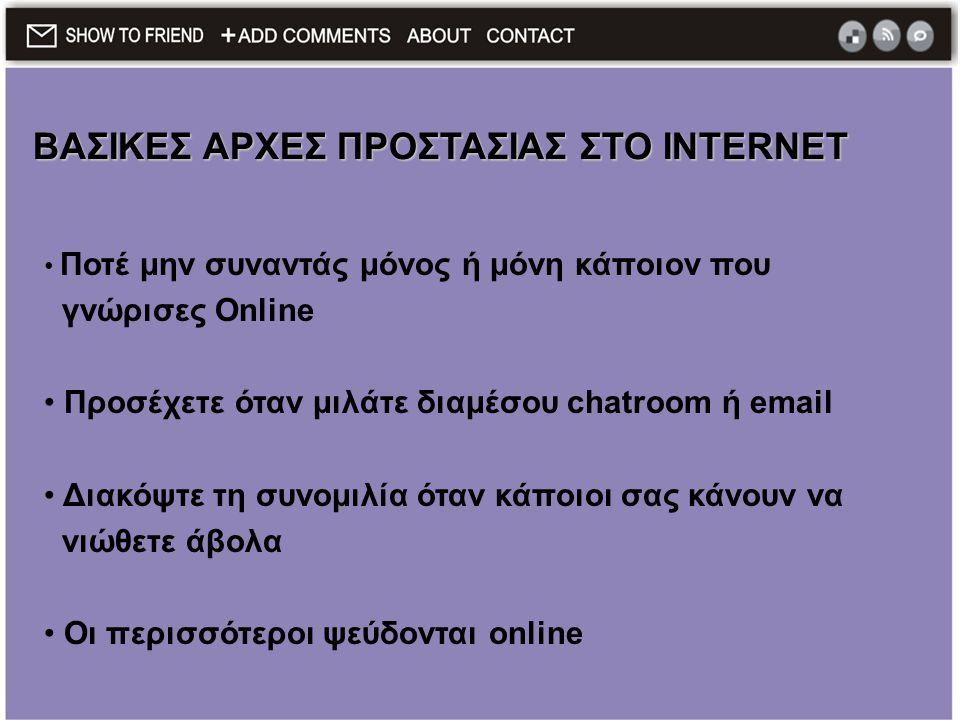 • Ποτέ μην συναντάς μόνος ή μόνη κάποιον που γνώρισες Online • Προσέχετε όταν μιλάτε διαμέσου chatroom ή email • Διακόψτε τη συνομιλία όταν κάποιοι σα