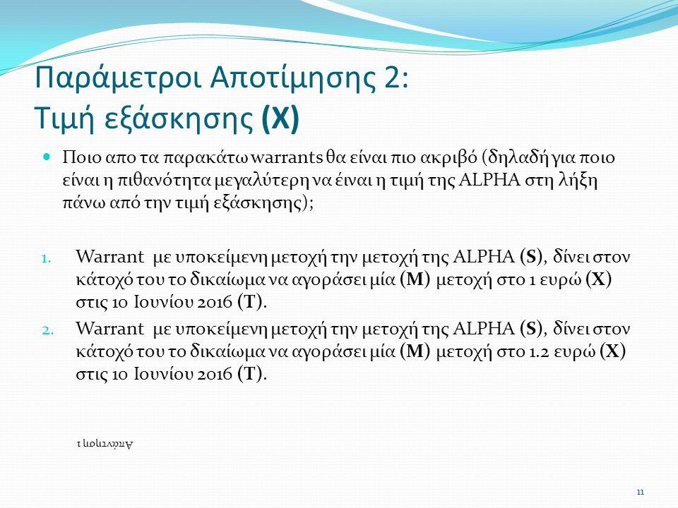 Παράμετροι Αποτίμησης 2: Τιμή εξάσκησης (Χ)  Ποιο απο τα παρακάτω warrants θα είναι πιο ακριβό (δηλαδή για ποιο είναι η πιθανότητα μεγαλύτερη να έιναι η τιμή της ALPHA στη λήξη πάνω από την τιμή εξάσκησης); 1.