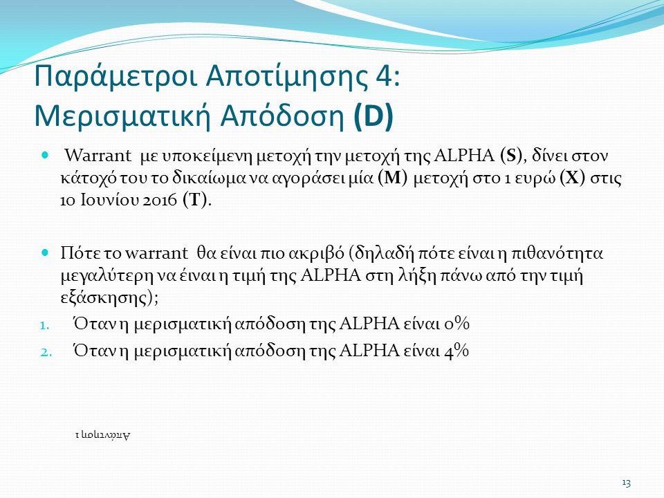 Παράμετροι Αποτίμησης 4: Μερισματική Απόδοση (D)  Warrant με υποκείμενη μετοχή την μετοχή της ALPHA (S), δίνει στον κάτοχό του το δικαίωμα να αγοράσει μία (M) μετοχή στο 1 ευρώ (X) στις 10 Ιουνίου 2016 (T).