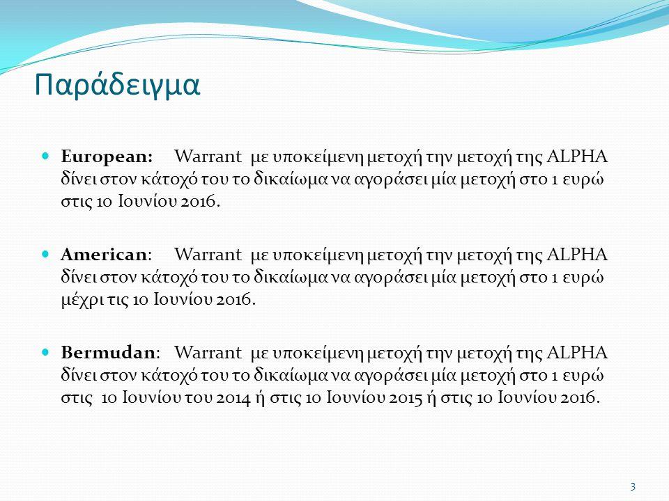 Παράδειγμα  European:Warrant με υποκείμενη μετοχή την μετοχή της ALPHA δίνει στον κάτοχό του το δικαίωμα να αγοράσει μία μετοχή στο 1 ευρώ στις 10 Ιουνίου 2016.