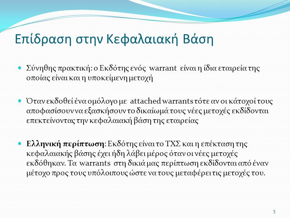 Επίδραση στην Κεφαλαιακή Βάση  Σύνηθης πρακτική: ο Εκδότης ενός warrant είναι η ίδια εταιρεία της οποίας είναι και η υποκείμενη μετοχή  Όταν εκδοθεί ένα ομόλογο με attached warrants τότε αν οι κάτοχοί τους αποφασίσουν να εξασκήσουν το δικαίωμά τους νέες μετοχές εκδίδονται επεκτείνοντας την κεφαλαιακή βάση της εταιρείας  Ελληνική περίπτωση: Εκδότης είναι το ΤΧΣ και η επέκταση της κεφαλαιακής βάσης έχει ήδη λάβει μέρος όταν οι νέες μετοχές εκδόθηκαν.