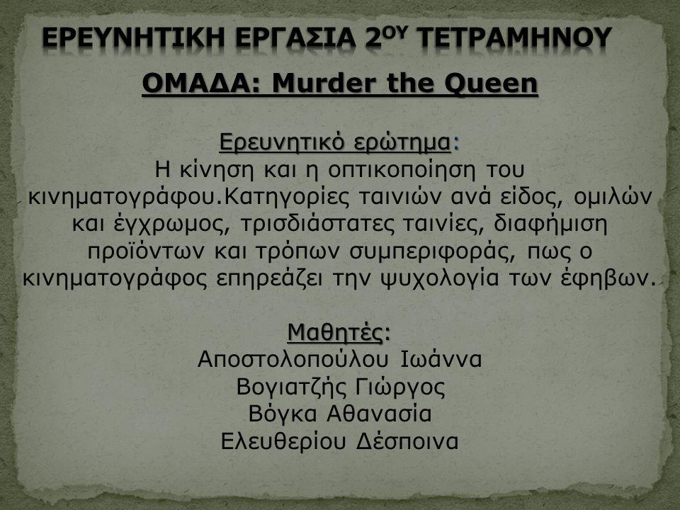 ΟΜΑΔΑ: Murder the Queen Ερευνητικό ερώτημα: Η κίνηση και η οπτικοποίηση του κινηματογράφου.Κατηγορίες ταινιών ανά είδος, ομιλών και έγχρωμος, τρισδιάσ