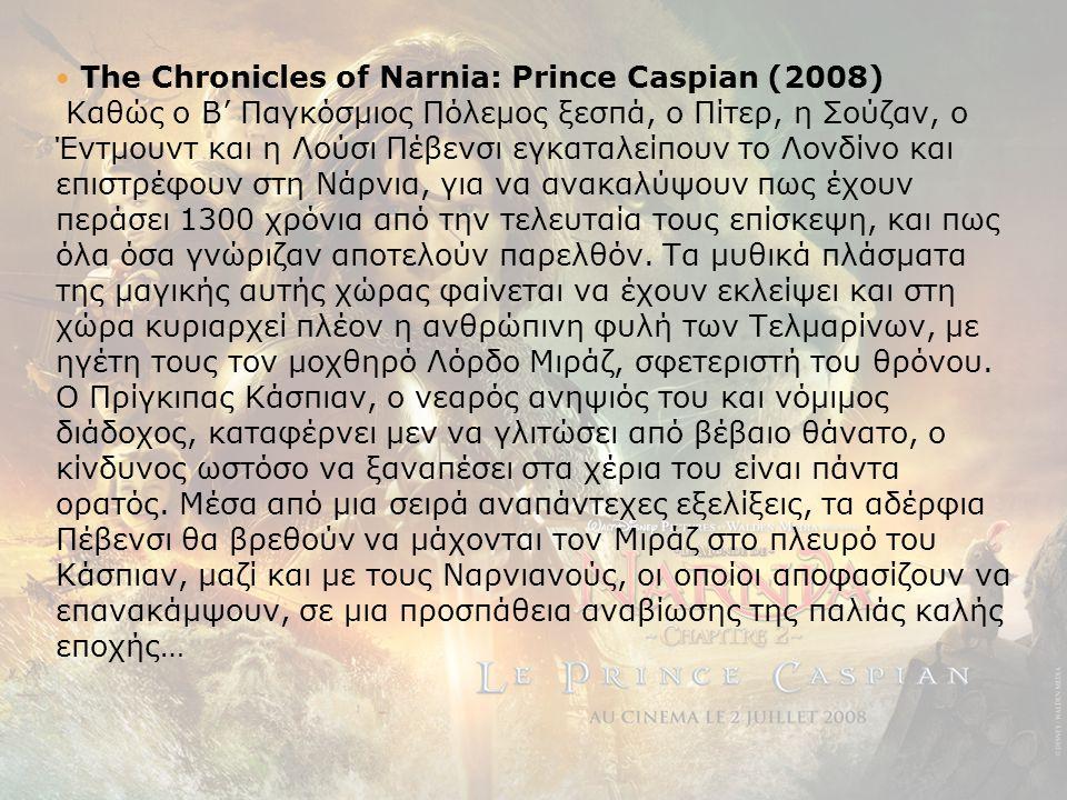  The Chronicles of Narnia: Prince Caspian (2008) Καθώς ο Β' Παγκόσμιος Πόλεμος ξεσπά, ο Πίτερ, η Σούζαν, ο Έντμουντ και η Λούσι Πέβενσι εγκαταλείπουν