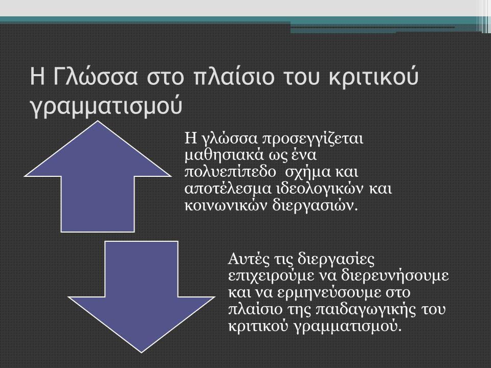 Η Γλώσσα στο πλαίσιο του κριτικού γραμματισμού Η γλώσσα προσεγγίζεται μαθησιακά ως ένα πολυεπίπεδο σχήμα και αποτέλεσμα ιδεολογικών και κοινωνικών διε