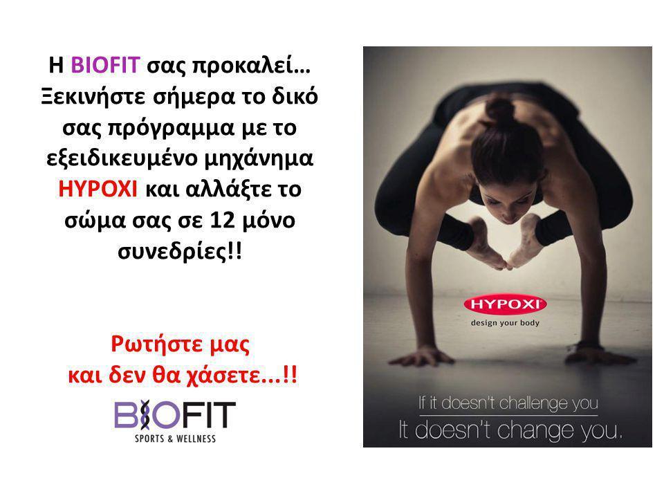 Η BIOFIT σας προκαλεί… Ξεκινήστε σήμερα το δικό σας πρόγραμμα με το εξειδικευμένο μηχάνημα HYPOXI και αλλάξτε το σώμα σας σε 12 μόνο συνεδρίες!! Ρωτήσ