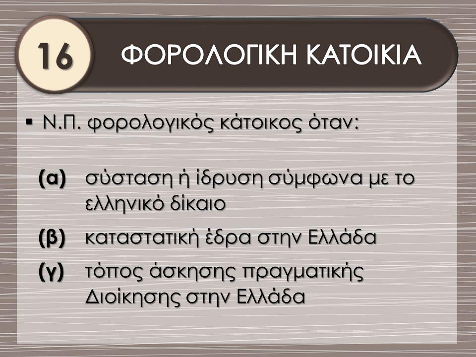 16161616  Ν.Π. φορολογικός κάτοικος όταν: (α) σύσταση ή ίδρυση σύμφωνα με το ελληνικό δίκαιο (β) καταστατική έδρα στην Ελλάδα (γ) τόπος άσκησης πραγμ