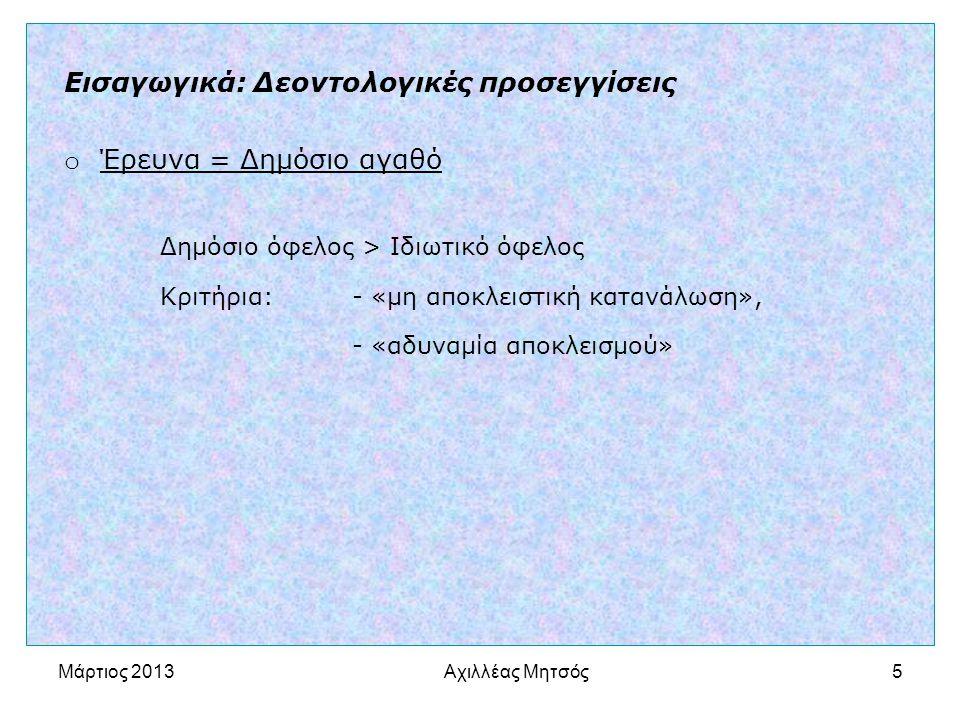 Αχιλλέας Μητσός5 Εισαγωγικά: Δεοντολογικές προσεγγίσεις o Έρευνα = Δημόσιο αγαθό Δημόσιο όφελος > Ιδιωτικό όφελος Κριτήρια: - «μη αποκλειστική κατανάλωση», - «αδυναμία αποκλεισμού» Μάρτιος 2013