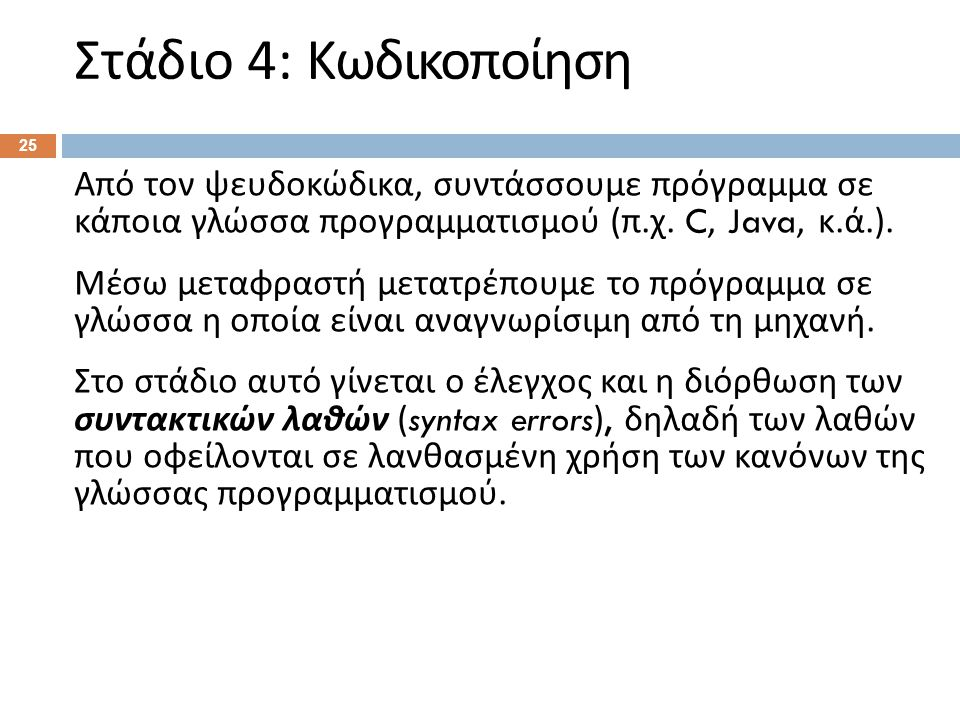 Στάδιο 4: Κωδικοποίηση 25 Από τον ψευδοκώδικα, συντάσσουμε πρόγραμμα σε κάποια γλώσσα προγραμματισμού ( π. χ. C, Java, κ. ά.). Μέσω μεταφραστή μετατρέ