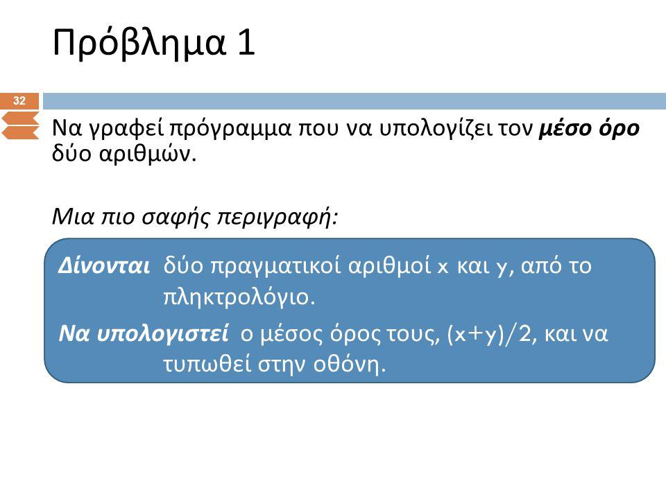 Πρόβλημα 1 32 Να γραφεί πρόγραμμα που να υπολογίζει τον μέσο όρο δύο αριθμών. Μια πιο σαφής περιγραφή : Δίνονται δύο π ραγματικοί αριθμοί x και y, α π