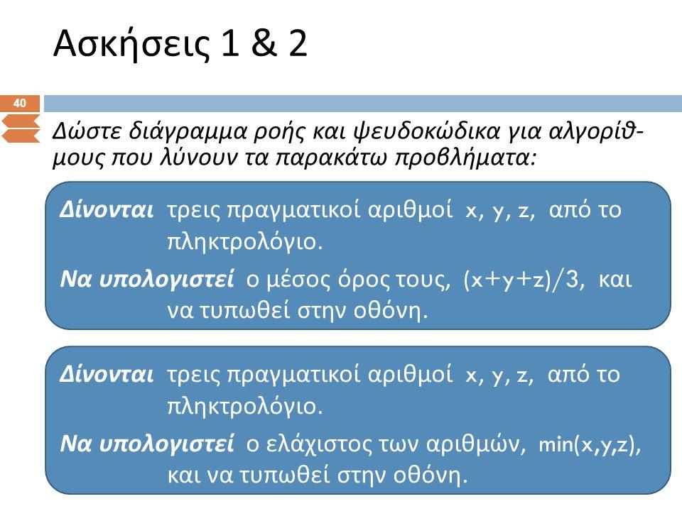 Ασκήσεις 1 & 2 40 Δώστε διάγραμμα ροής και ψευδοκώδικα για αλγορίθ - μους που λύνουν τα παρακάτω προβλήματα : Δίνονται τρεις π ραγματικοί αριθμοί x, y