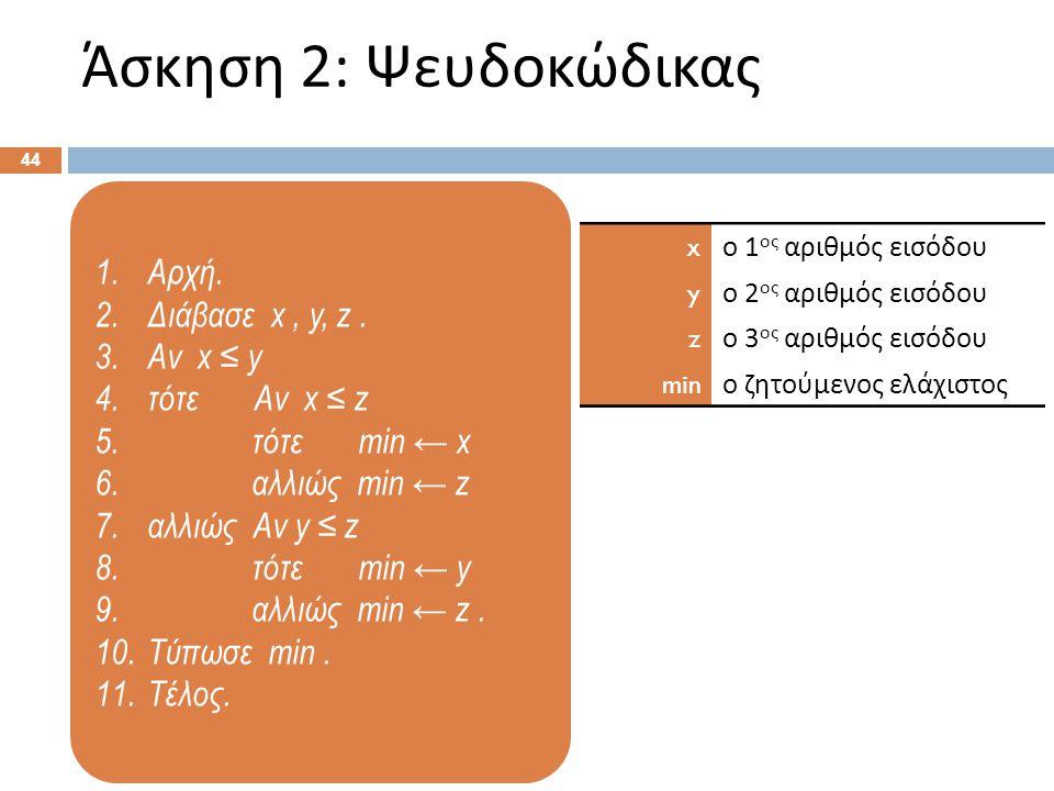1.Αρχή. 2.Διάβασε x, y, z. 3.Αν x ≤ y 4.τότε Αν x ≤ z 5. τότε min ← x 6. αλλιώς min ← z 7.αλλιώς Αν y ≤ z 8. τότε min ← y 9. αλλιώς min ← z. 10.Τύπωσε