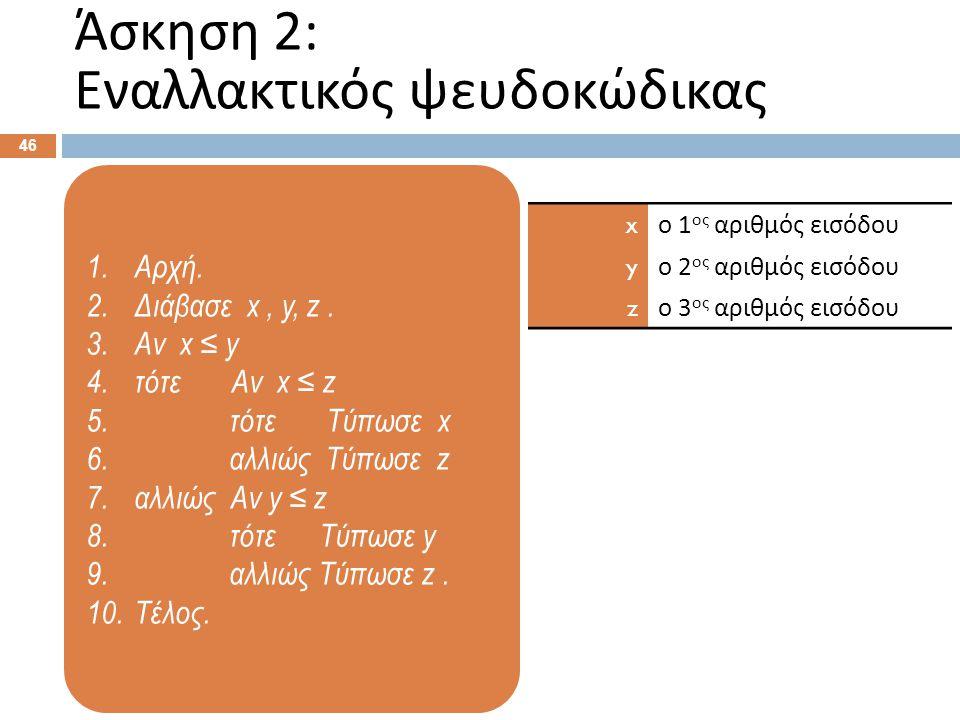 1.Αρχή. 2.Διάβασε x, y, z. 3.Αν x ≤ y 4.τότε Αν x ≤ z 5. τότε Τύπωσε x 6. αλλιώς Τύπωσε z 7.αλλιώς Αν y ≤ z 8. τότε Τύπωσε y 9. αλλιώς Τύπωσε z. 10.Τέ