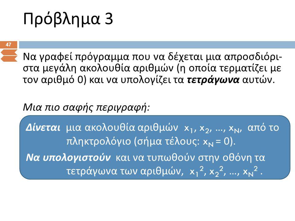 Πρόβλημα 3 47 Να γραφεί πρόγραμμα που να δέχεται μια απροσδιόρι - στα μεγάλη ακολουθία αριθμών ( η οποία τερματίζει με τον αριθμό 0) και να υπολογίζει
