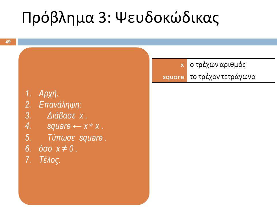 1.Αρχή. 2.Επανάληψη: 3. Διάβασε x. 4. square ← x * x. 5. Τύπωσε square. 6.όσο x ≠ 0. 7.Τέλος. Πρόβλημα 3: Ψευδοκώδικας 49 x ο τρέχων αριθμός square το