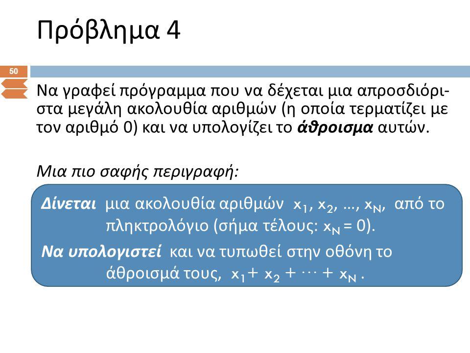 Πρόβλημα 4 50 Να γραφεί πρόγραμμα που να δέχεται μια απροσδιόρι - στα μεγάλη ακολουθία αριθμών ( η οποία τερματίζει με τον αριθμό 0) και να υπολογίζει