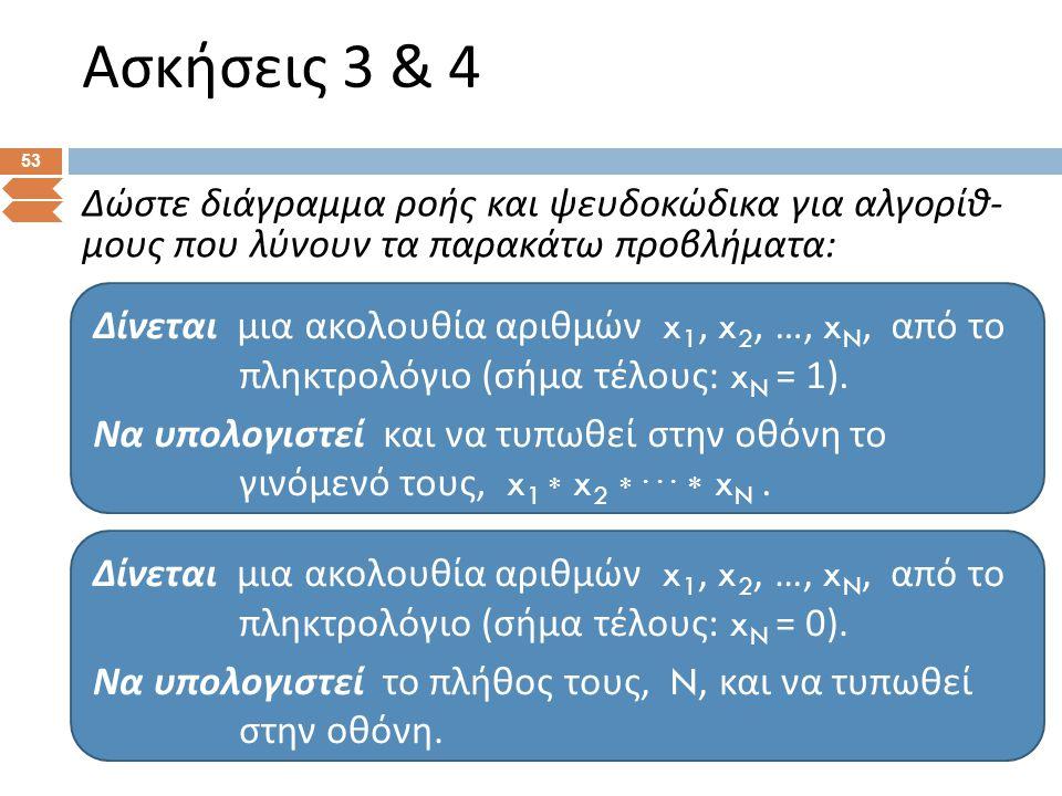 Ασκήσεις 3 & 4 53 Δώστε διάγραμμα ροής και ψευδοκώδικα για αλγορίθ - μους που λύνουν τα παρακάτω προβλήματα : Δίνεται μια ακολουθία αριθμών x 1, x 2,
