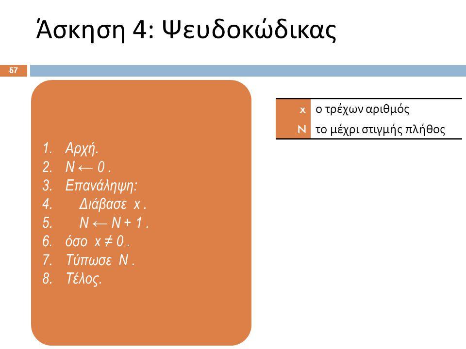 1.Αρχή. 2.N ← 0. 3.Επανάληψη: 4. Διάβασε x. 5. N ← N + 1. 6.όσο x ≠ 0. 7.Τύπωσε N. 8.Τέλος. Άσκηση 4: Ψευδοκώδικας 57 x ο τρέχων αριθμός N το μέχρι στ
