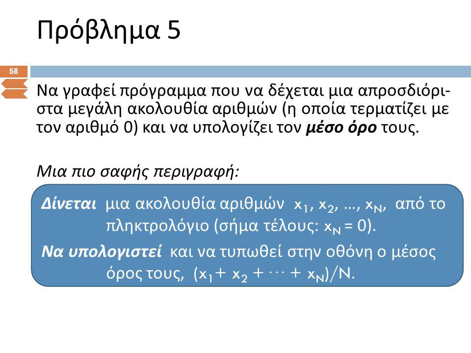 Πρόβλημα 5 58 Να γραφεί πρόγραμμα που να δέχεται μια απροσδιόρι - στα μεγάλη ακολουθία αριθμών ( η οποία τερματίζει με τον αριθμό 0) και να υπολογίζει