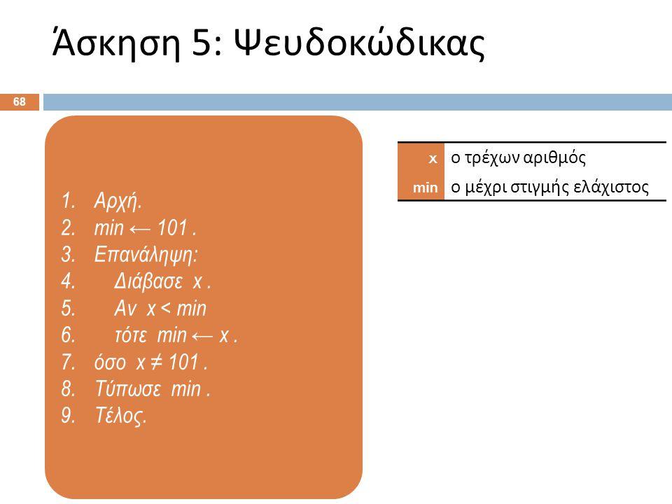 1.Αρχή. 2.min ← 101. 3.Επανάληψη: 4. Διάβασε x. 5. Αν x < min 6. τότε min ← x. 7.όσο x ≠ 101. 8.Τύπωσε min. 9.Τέλος. Άσκηση 5: Ψευδοκώδικας 68 x ο τρέ