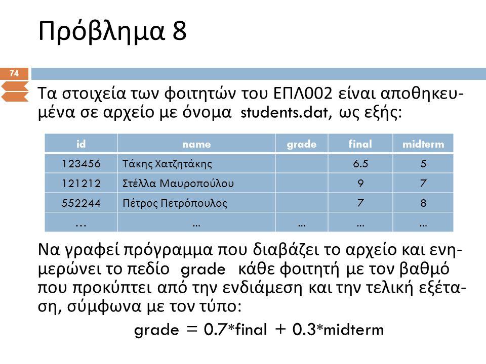 Πρόβλημα 8 74 Τα στοιχεία των φοιτητών του ΕΠΛ 002 είναι αποθηκευ - μένα σε αρχείο με όνομα students.dat, ως εξής : Να γραφεί πρόγραμμα που διαβάζει τ