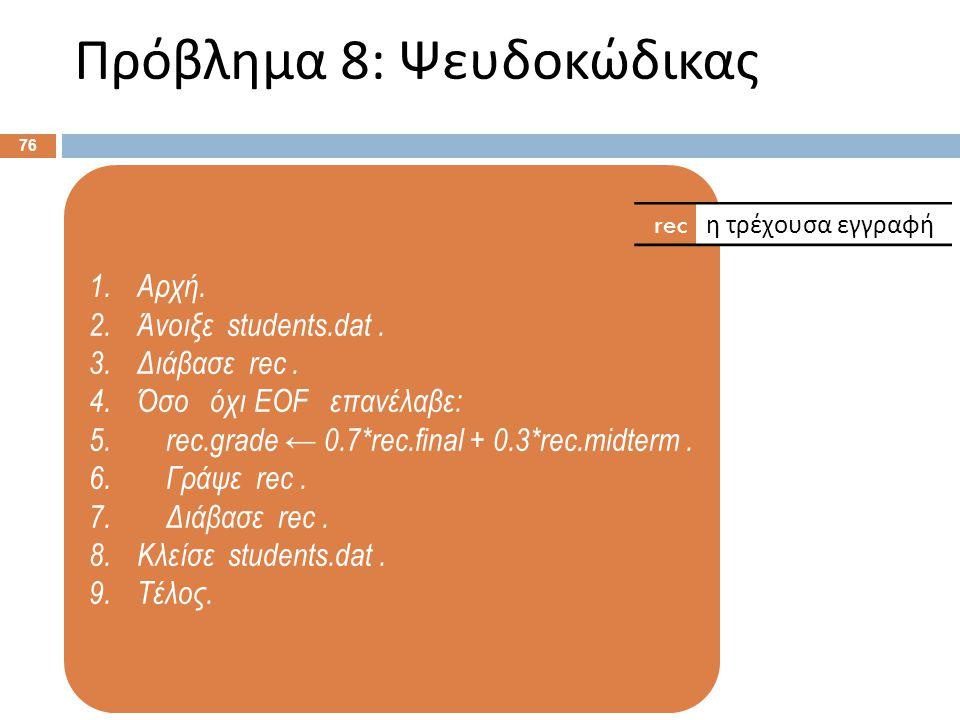 1.Αρχή. 2.Άνοιξε students.dat. 3.Διάβασε rec. 4.Όσο όχι EOF επανέλαβε: 5. rec.grade ← 0.7*rec.final + 0.3*rec.midterm. 6. Γράψε rec. 7. Διάβασε rec. 8