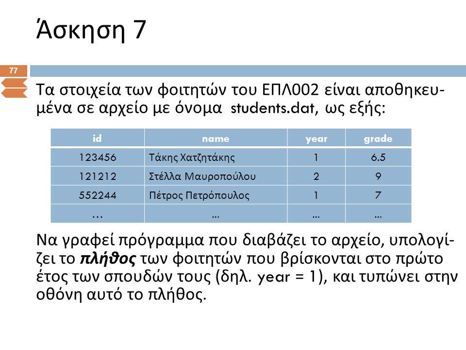 Άσκηση 7 77 Τα στοιχεία των φοιτητών του ΕΠΛ 002 είναι αποθηκευ - μένα σε αρχείο με όνομα students.dat, ως εξής : Να γραφεί πρόγραμμα που διαβάζει το