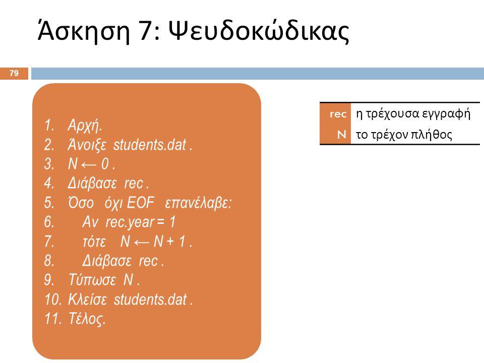 1.Αρχή. 2.Άνοιξε students.dat. 3.N ← 0. 4.Διάβασε rec. 5.Όσο όχι EOF επανέλαβε: 6. Αν rec.year = 1 7. τότε N ← N + 1. 8. Διάβασε rec. 9.Τύπωσε N. 10.Κ